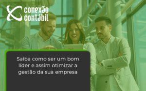 Saiba Como Ser Um Bom Lider E Assim Otimizar A Gestao Da Sua Empresa Conexao - Conexão Contábil