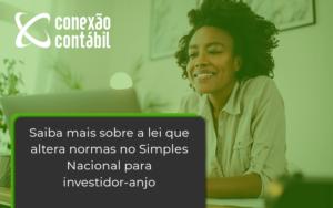Saiba Mais Sobre A Lei Que Altera Normas No Simples Nacional Para Investidor Anjo Conexao - Conexão Contábil