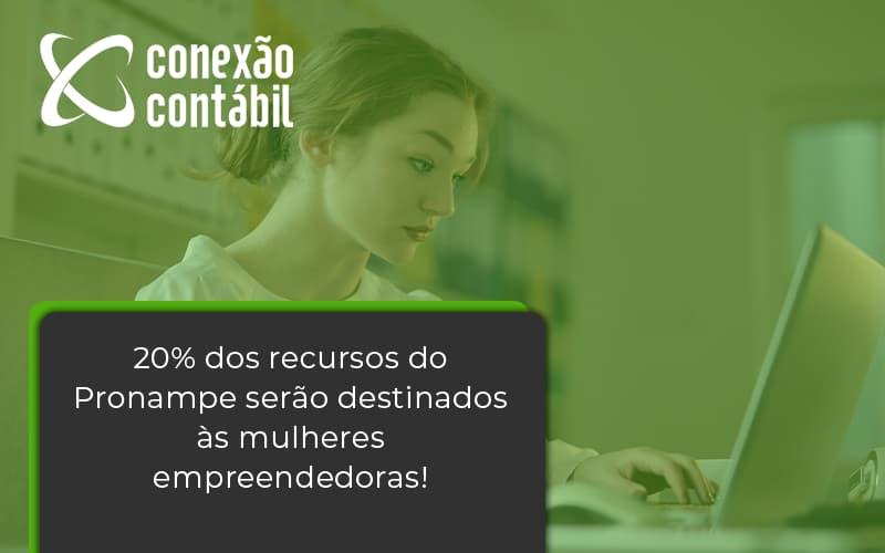 20% Dos Recursos Do Pronampe Serão Destinados às Mulheres Empreendedoras! Conexao Contabil - Conexão Contábil