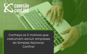 3conheça Os 5 Motivos Que Costumam Excluir Empresas Do Simples Nacional. Confira Conexao Contabil - Conexão Contábil