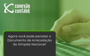 Agora Você Pode Parcelar O Documento De Arrecadação Do Simples Nacional! Conexao Contabil - Conexão Contábil