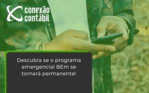 Descubra Se O Programa Emergencial Bem Se Tornará Permanente! Conexao Contabil - Conexão Contábil