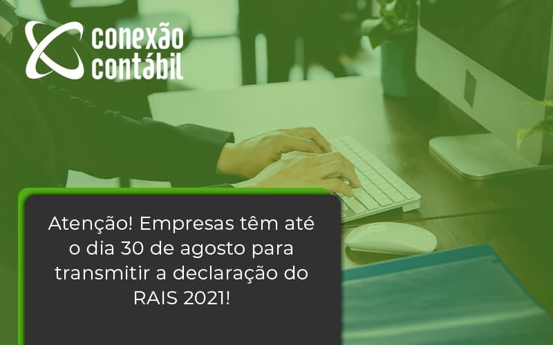 Empresas Têm Até O Dia 30 De Agosto Para Transmitir A Declaração Do Rais 2021 Conexao Contabil - Conexão Contábil
