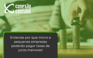 Entenda Por Que Micro E Pequenas Empresas Poderão Pagar Taxas De Juros Menores! Conexao Contabil - Conexão Contábil