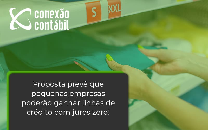 Proposta Prevê Que Pequenas Empresas Poderão Ganhar Linhas De Crédito Com Juros Zero! Conexao Contabil - Conexão Contábil