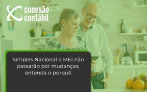 Simples Nacional E Mei Não Passarão Por Mudanças, Entenda O Porquê Conexao Contabil - Conexão Contábil