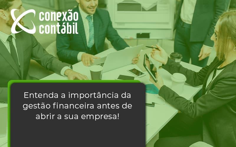 Entenda A Importância Da Gestão Financeira Antes De Abrir A Sua Empresa Conexao Contabil - Conexão Contábil