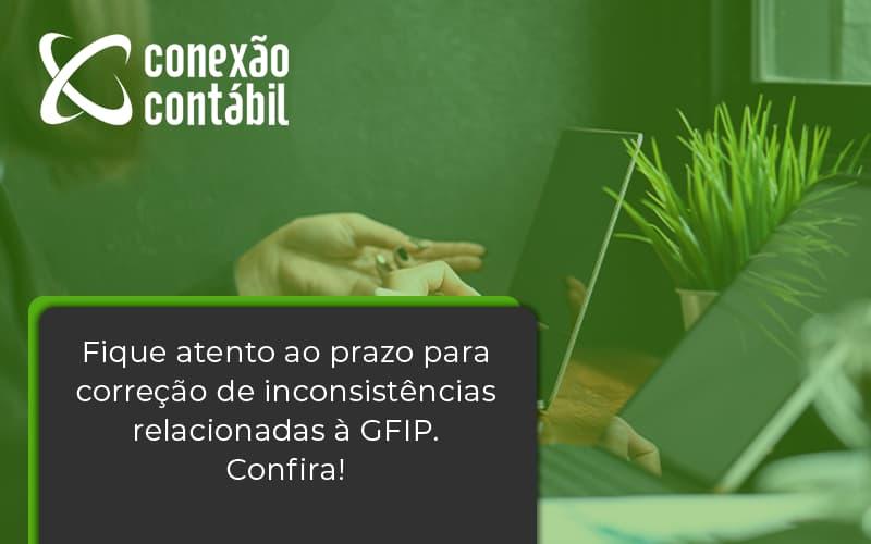 Fique Atento Ao Prazo Para Correção De Inconsistências Relacionadas à Gfip. Confira Conexao Contabil - Conexão Contábil