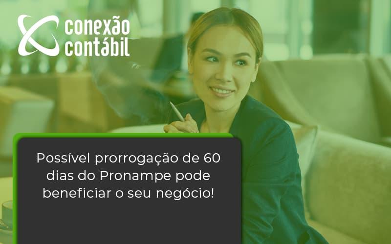 Possível Prorrogação De 60 Dias Do Pronampe Pode Beneficiar O Seu Negócio Conexao Contabil - Conexão Contábil