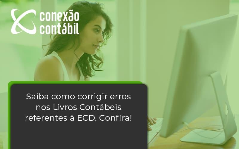 Saiba Como Corrigir Erros Nos Livros Contábeis Referentes à Ecd. Confira Conexao Contabil - Conexão Contábil