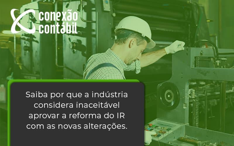 Saiba Por Que A Indústria Considera Inaceitável Aprovar A Reforma Do Ir Com As Novas Alterações. Conexao Contabil - Conexão Contábil