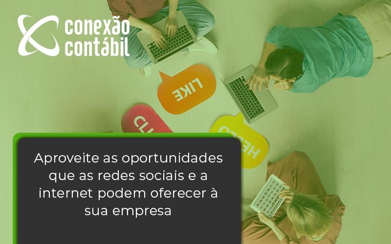 Aproveite As Oportunidades Que As Redes Sociais E A Internet Podem Oferecer à Sua Empresa Conexao Contabil - Conexão Contábil