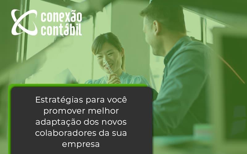 Conheça As Estratégias Para Você Promover Melhor Adaptação Dos Novos Colaboradores Da Sua Empresa Conexao Contabil - Conexão Contábil
