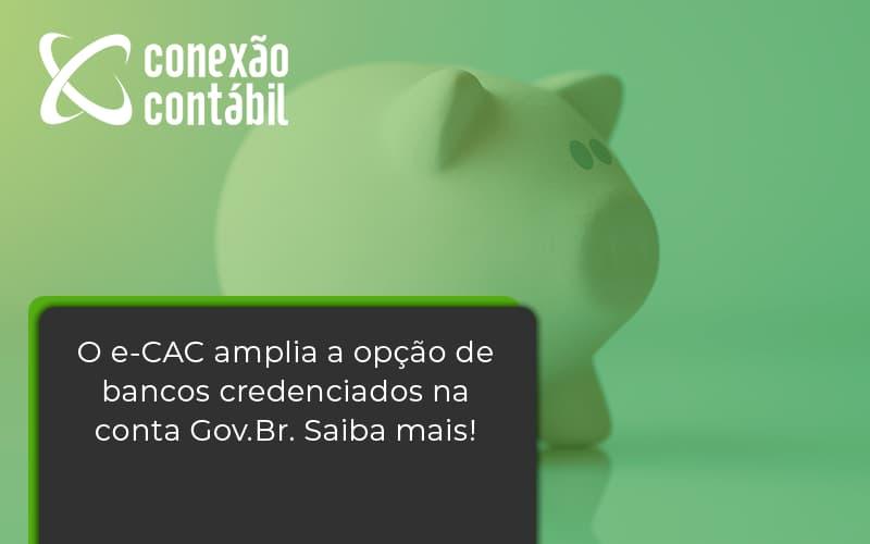 O E Cac Amplia A Opção De Bancos Credenciados Na Conta Gov.br. Saiba Mais! Conexao Contabil - Conexão Contábil