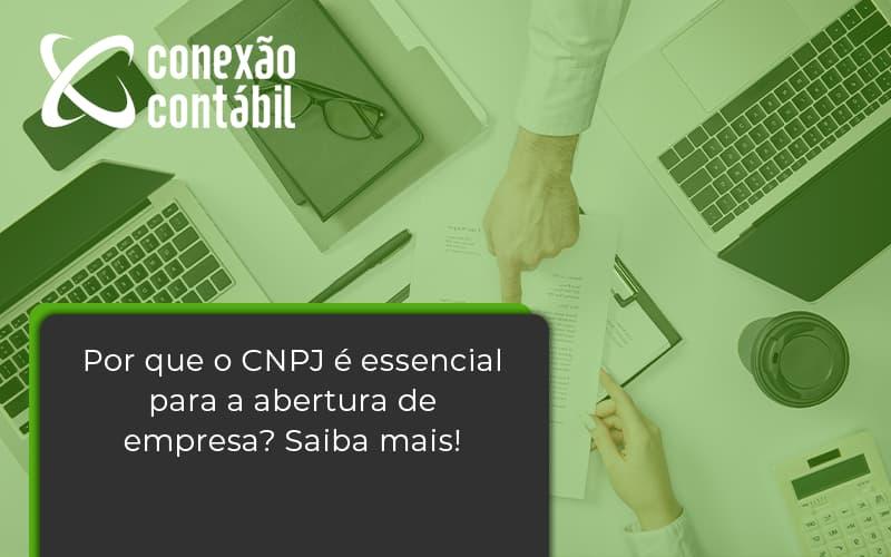 Por Que O Cnpj é Essencial Para A Abertura De Empresa Conexao Contabil - Conexão Contábil