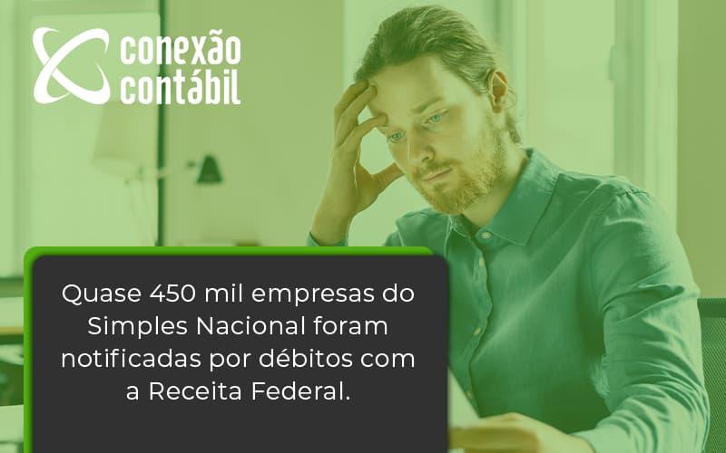 Quase 450 Mil Empresas Do Simples Nacional Foram Notificadas Por Débitos Com A Receita Federal. Conexao Contabil - Conexão Contábil