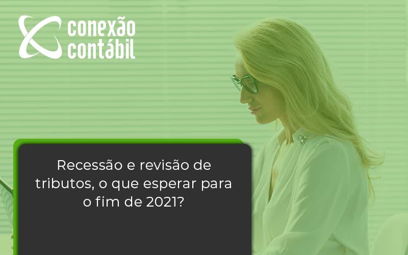 Recessão E Revisão De Tributos, O Que Esperar Para O Fim De 2021 Conexao Contabil - Conexão Contábil