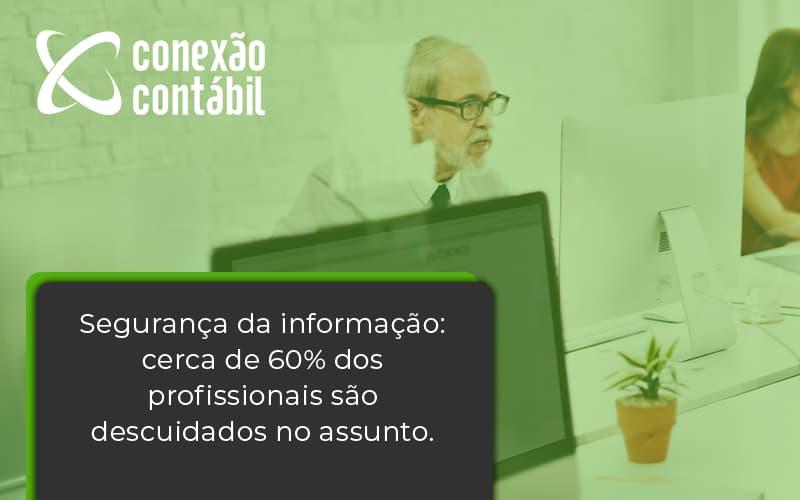 Seguranca Da Informacao Cerca De 60 Dos Profissionais Sao Descuidados No Assunto Entenda Conexao Contabil - Conexão Contábil