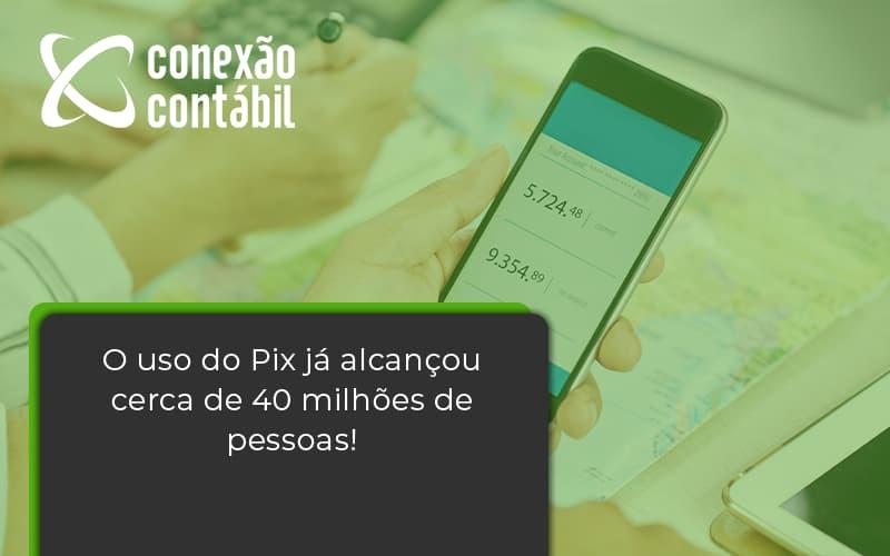 O Uso Do Pix Ja Alcancou 40 Milhoes De Pessoas Conexao Contabil - Conexão Contábil