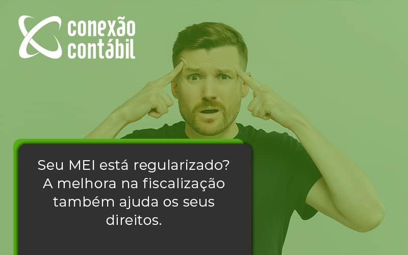 Seu Mei Esta Regularizado A Melhora Na Fiscalizacao Também Ajuda Nos Seus Direitos Conexao Contabil - Conexão Contábil